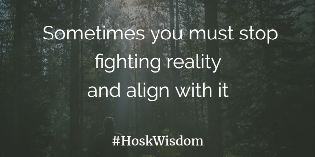 Sometimes you must stop fighting reality and alight with it - HoskWisdom